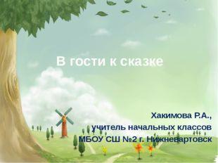 В гости к сказке Хакимова Р.А., учитель начальных классов МБОУ СШ №2 г. Нижне