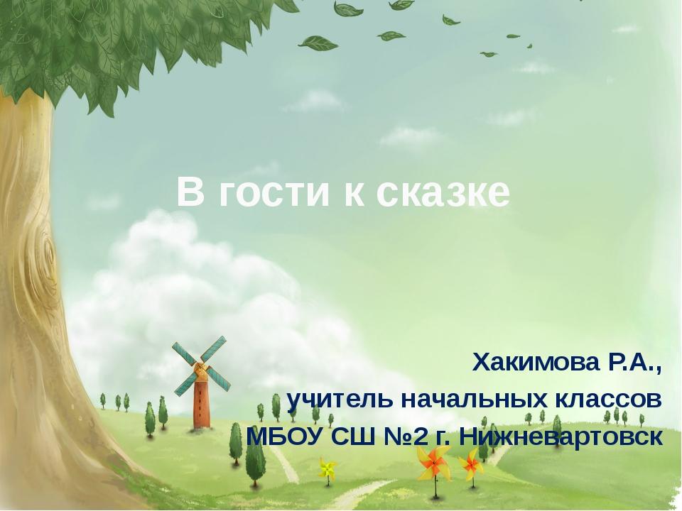 В гости к сказке Хакимова Р.А., учитель начальных классов МБОУ СШ №2 г. Нижне...