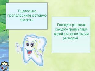Тщательно прополосните ротовую полость. Полощите рот после каждого приема пи