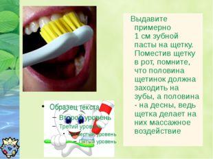 Выдавите примерно 1 см зубной пасты на щетку. Поместив щетку в рот, помните,