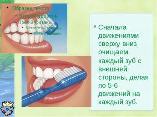 Сначала движениями сверху вниз очищаем каждый зуб с внешней стороны, делая п