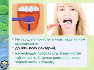 Не забудьте почистить язык, ведь на нем скапливается до 80% всех бактерий, на