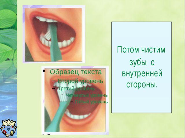 Потом чистим зубы с внутренней стороны.