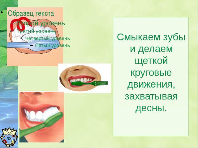 Смыкаем зубы и делаем щеткой круговые движения, захватывая десны.