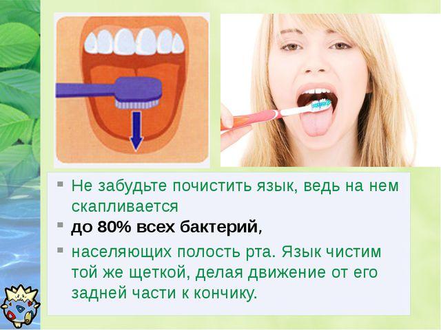 Не забудьте почистить язык, ведь на нем скапливается до 80% всех бактерий, на...