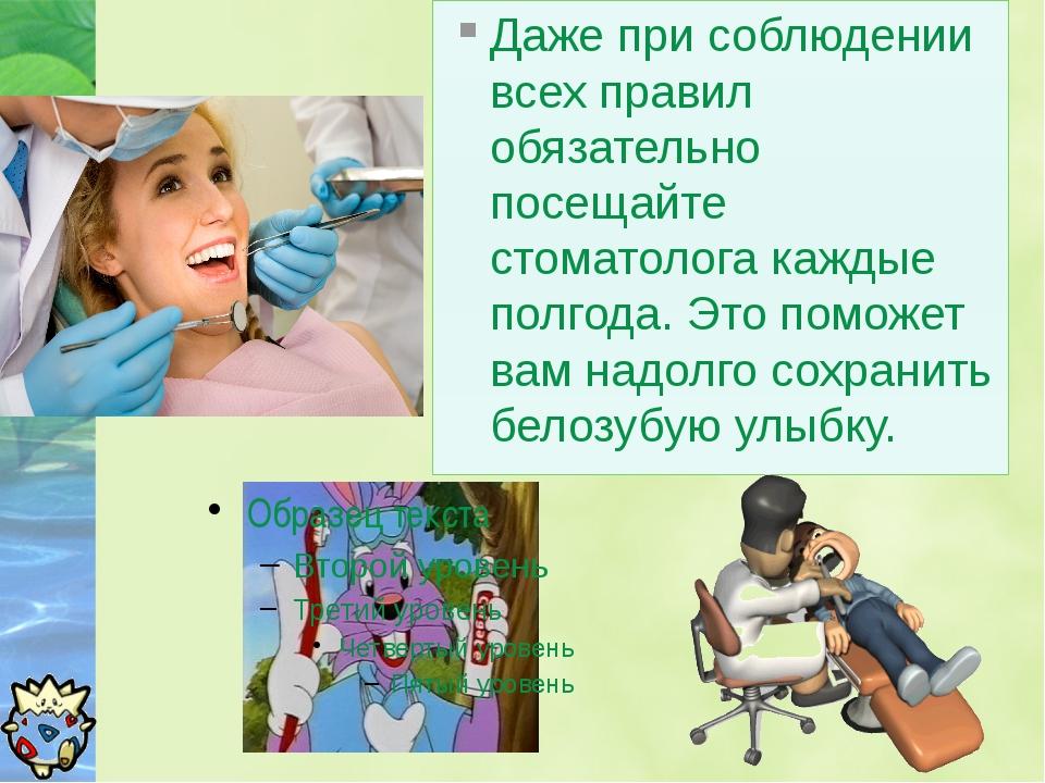 Даже при соблюдении всех правил обязательно посещайте стоматолога каждые полг...