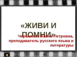 «ЖИВИ И ПОМНИ» ГБПОУ ИО «ЧПК» Черкасова Жанна Петровна, преподаватель русског
