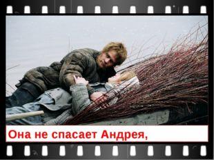 Она не спасает Андрея,