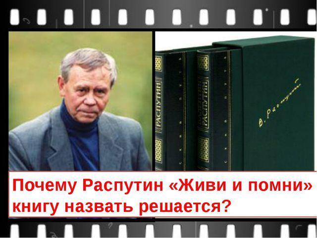 Почему Распутин «Живи и помни» книгу назвать решается?