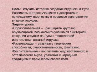 Цель: Изучить историю создания игрушек на Руси. Развивать интерес учащихся к