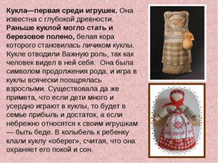 Кукла—первая среди игрушек.Она известна с глубокой древности. Раньше куклой