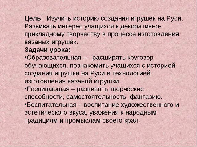 Цель: Изучить историю создания игрушек на Руси. Развивать интерес учащихся к...