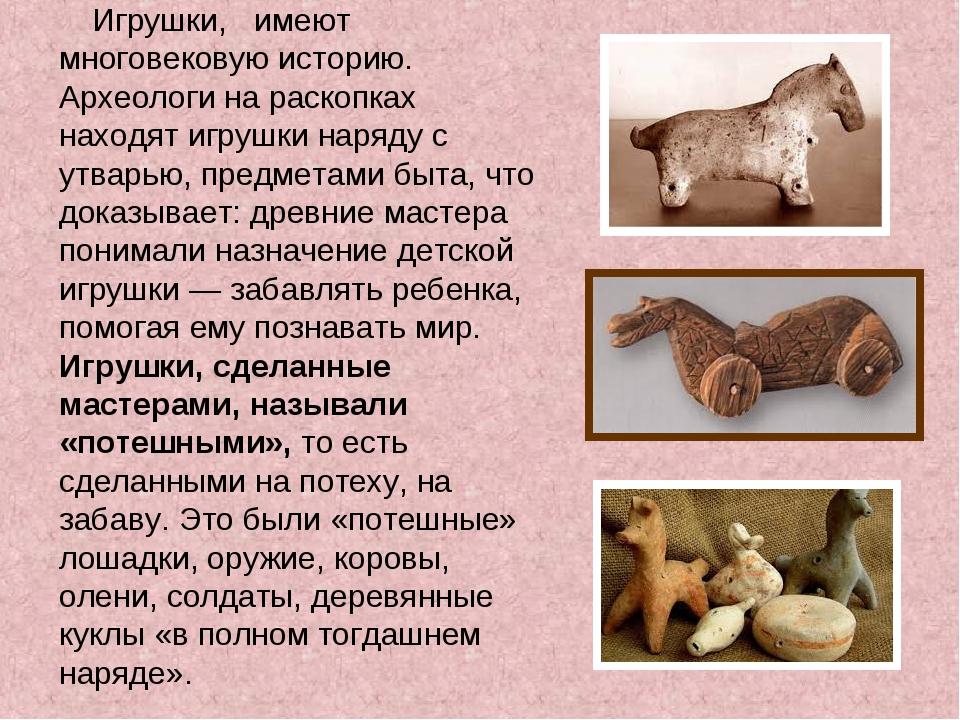 Игрушки, имеют многовековую историю. Археологи на раскопках находят игрушки...