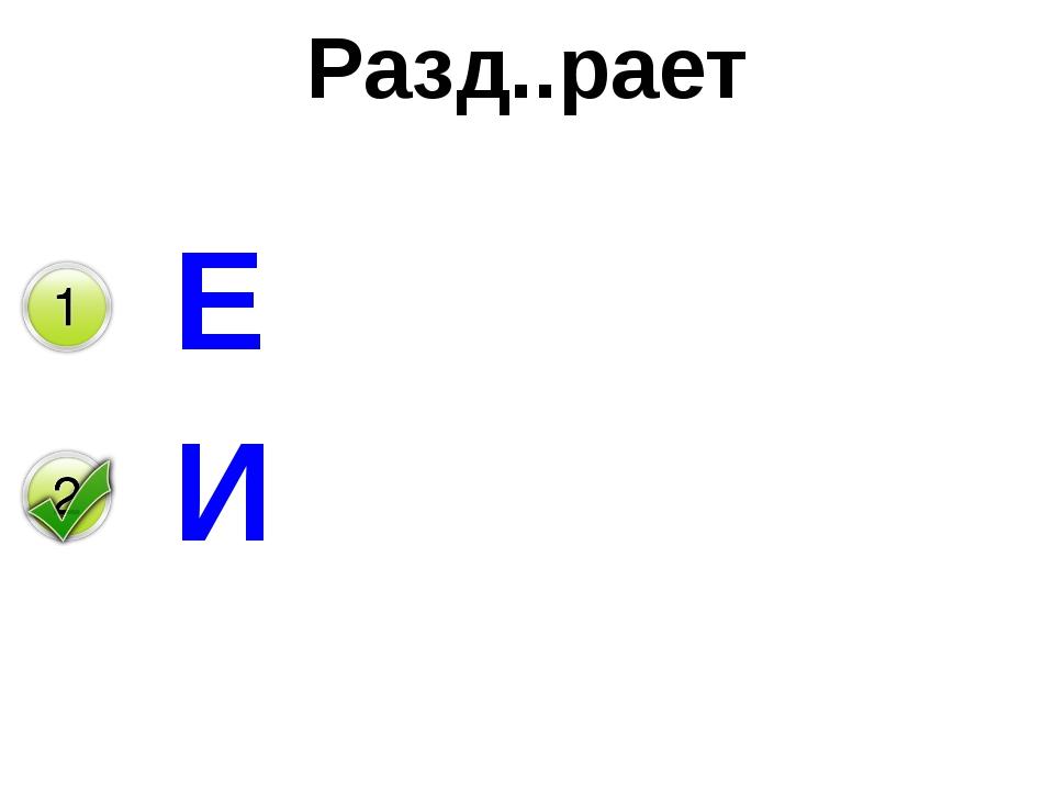 Разд..рает Е И