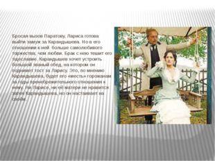 Бросая вызов Паратову, Лариса готова выйти замуж за Карандышева. Но в его отн