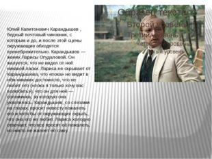 Юлий Капитонович Карандышев , бедный почтовый чиновник, с которым и до, и по