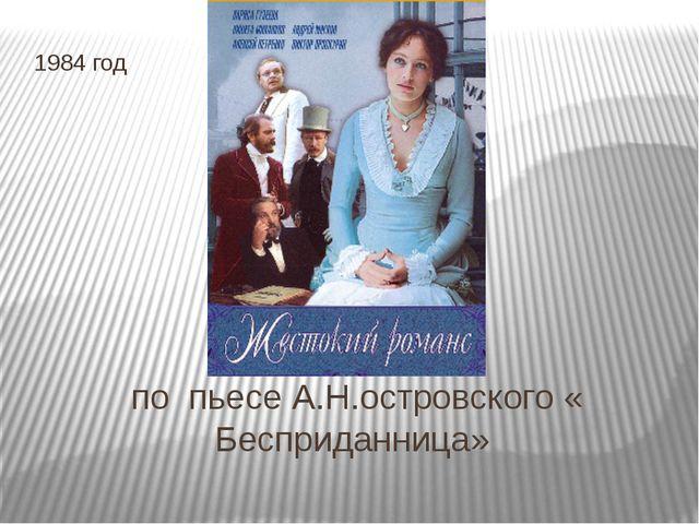 по пьесе А.Н.островского « Бесприданница» 1984 год
