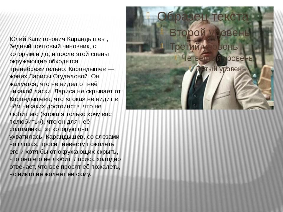 Юлий Капитонович Карандышев , бедный почтовый чиновник, с которым и до, и по...