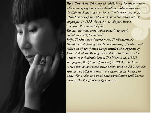 Amy Tan (born February 19, 1952) is an American writer whose works explore mo...