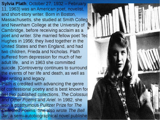 Sylvia Plath; October 27, 1932 – February 11, 1963) was an American poet, nov...