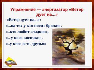 Упражнение — энергизатор «Ветер дует на...» «Ветер дует на...»: «...на тех у