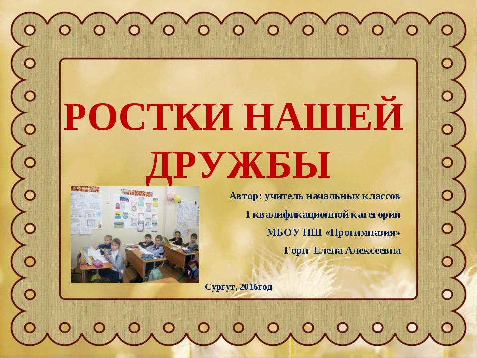 РОСТКИ НАШЕЙ ДРУЖБЫ Автор: учитель начальных классов 1 квалификационной катег...