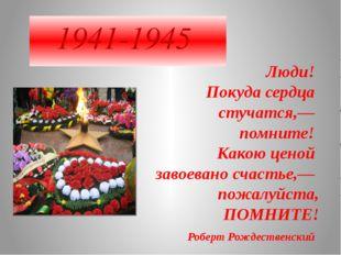 1941-1945 Люди! Покуда сердца стучатся,— помните! Какою ценой завоева