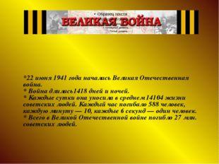 *22 июня 1941 года началась Великая Отечественная война. * Война длилась1418