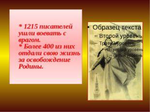 * 1215 писателей ушли воевать с врагом. * Более 400 из них отдали свою жизн