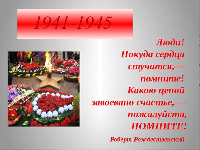 1941-1945 Люди! Покуда сердца стучатся,— помните! Какою ценой завоева...