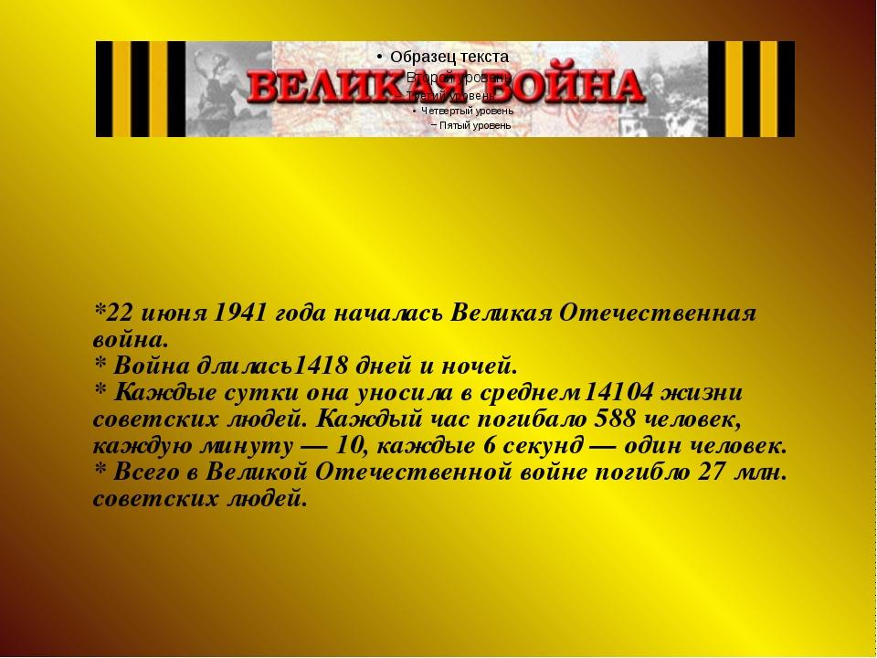 *22 июня 1941 года началась Великая Отечественная война. * Война длилась1418...