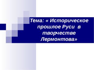 Тема: « Историческое прошлое Руси в творчестве Лермонтова»