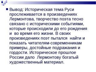 Вывод: Историческая тема Руси прослеживается в произведениях Лермонтова, твор