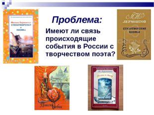 Проблема: Имеют ли связь происходящие события в России с творчеством поэта?