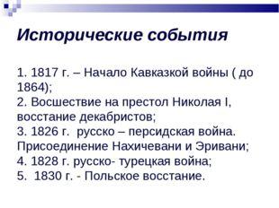 Исторические события 1. 1817 г. – Начало Кавказкой войны ( до 1864); 2. Восш
