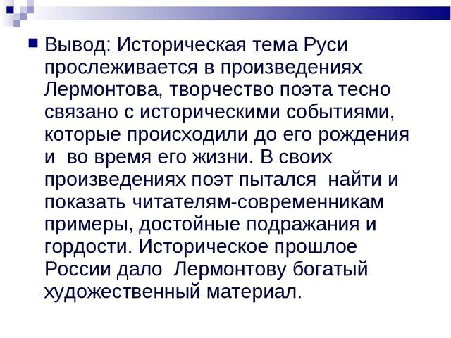 Вывод: Историческая тема Руси прослеживается в произведениях Лермонтова, твор...