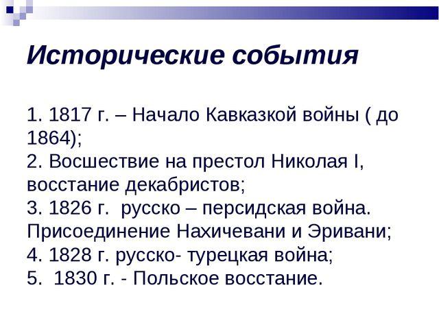 Исторические события 1. 1817 г. – Начало Кавказкой войны ( до 1864); 2. Восш...