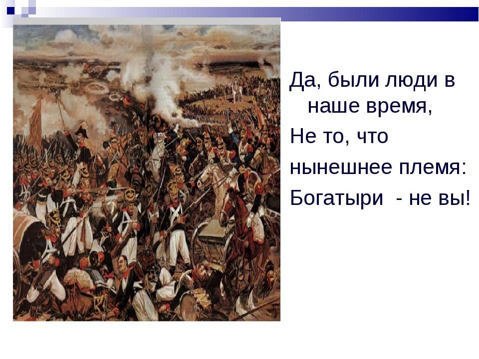 Да, были люди в наше время, Не то, что нынешнее племя: Богатыри - не вы!