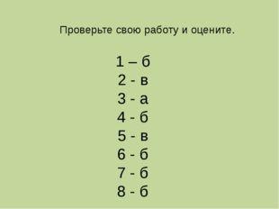 Проверьте свою работу и оцените. 1 – б 2 - в 3 - а 4 - б 5 - в 6 - б 7 - б 8