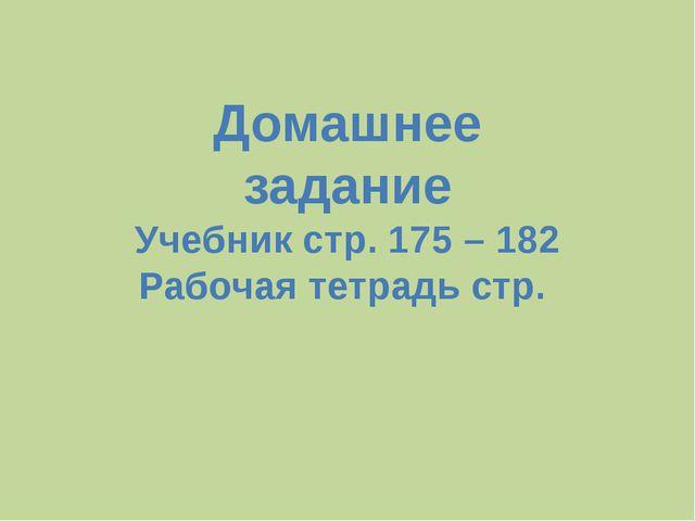 Домашнее задание Учебник стр. 175 – 182 Рабочая тетрадь стр.