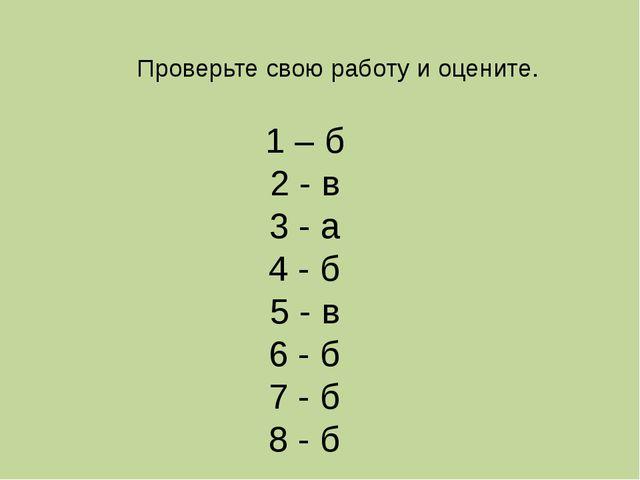 Проверьте свою работу и оцените. 1 – б 2 - в 3 - а 4 - б 5 - в 6 - б 7 - б 8...