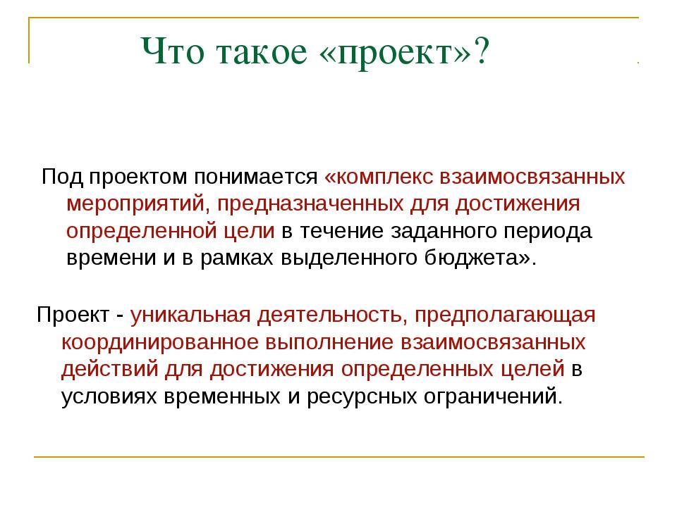 Что такое «проект»? Под проектом понимается «комплекс взаимосвязанных меропр...