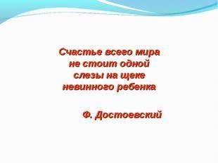Счастье всего мира не стоит одной слезы на щеке невинного ребенка Ф. Достоевс