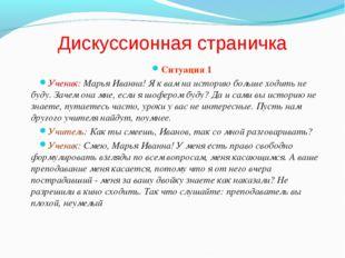 Дискуссионная страничка Ситуация 1 Ученик: Марья Иванна! Я к вам на историю б