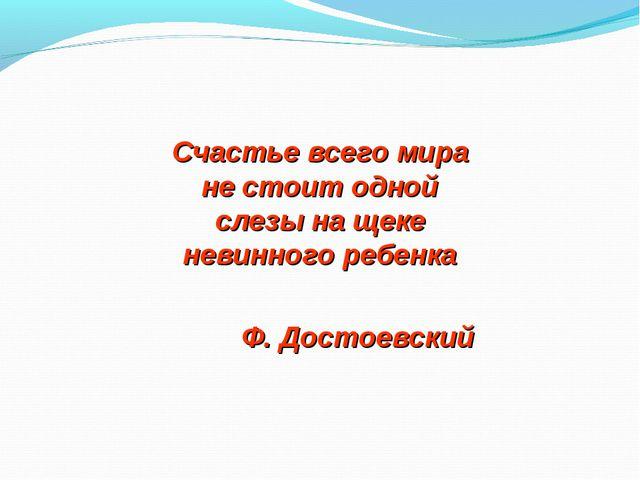 Счастье всего мира не стоит одной слезы на щеке невинного ребенка Ф. Достоевс...