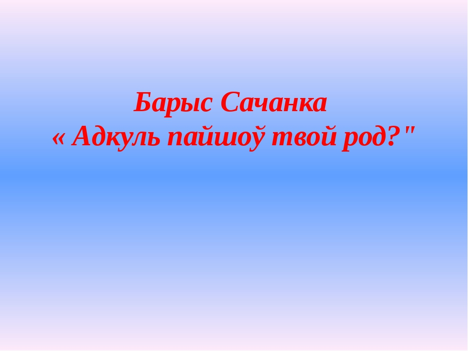 """Барыс Сачанка « Адкуль пайшоў твой род?"""""""