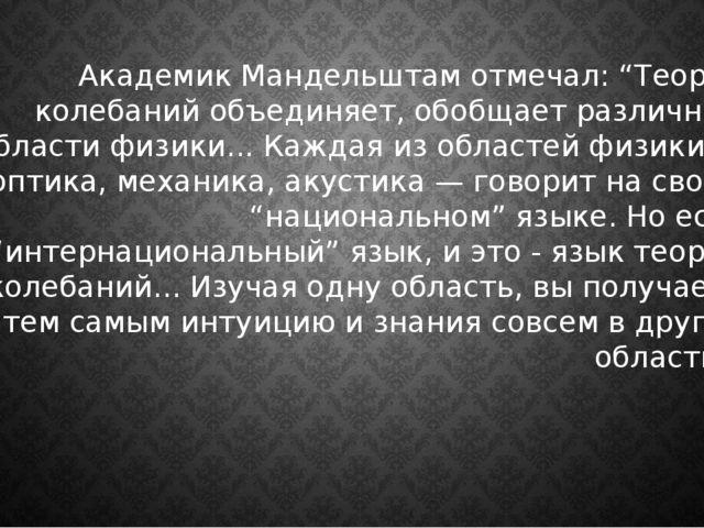 """Академик Мандельштам отмечал: """"Теория колебаний объединяет, обобщает различны..."""
