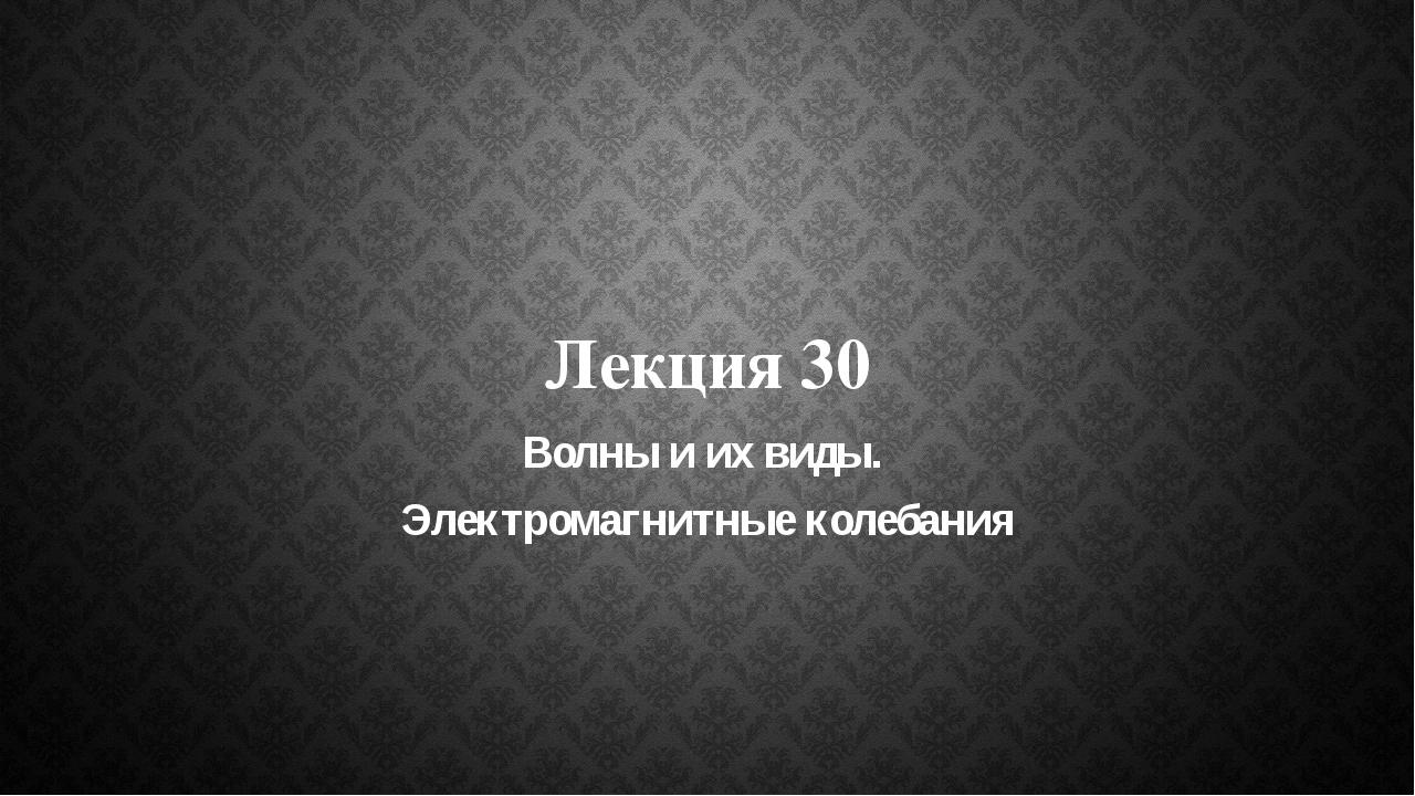 Лекция 30 Волны и их виды. Электромагнитные колебания