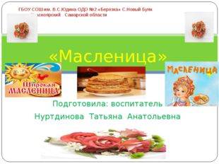 «Масленица» Подготовила: воспитатель Нуртдинова Татьяна Анатольевна ГБОУ СОШ