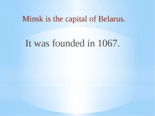 Minsk is the capital of Belarus. It was founded in 1067.